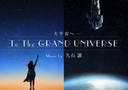 「To the GRAND UNIVERSE 大宇宙へ music by 久石譲」作品ビジュアル
